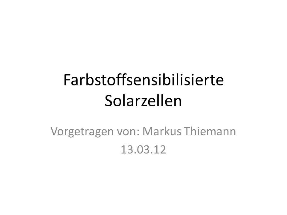 Farbstoffsensibilisierte Solarzellen Vorgetragen von: Markus Thiemann 13.03.12
