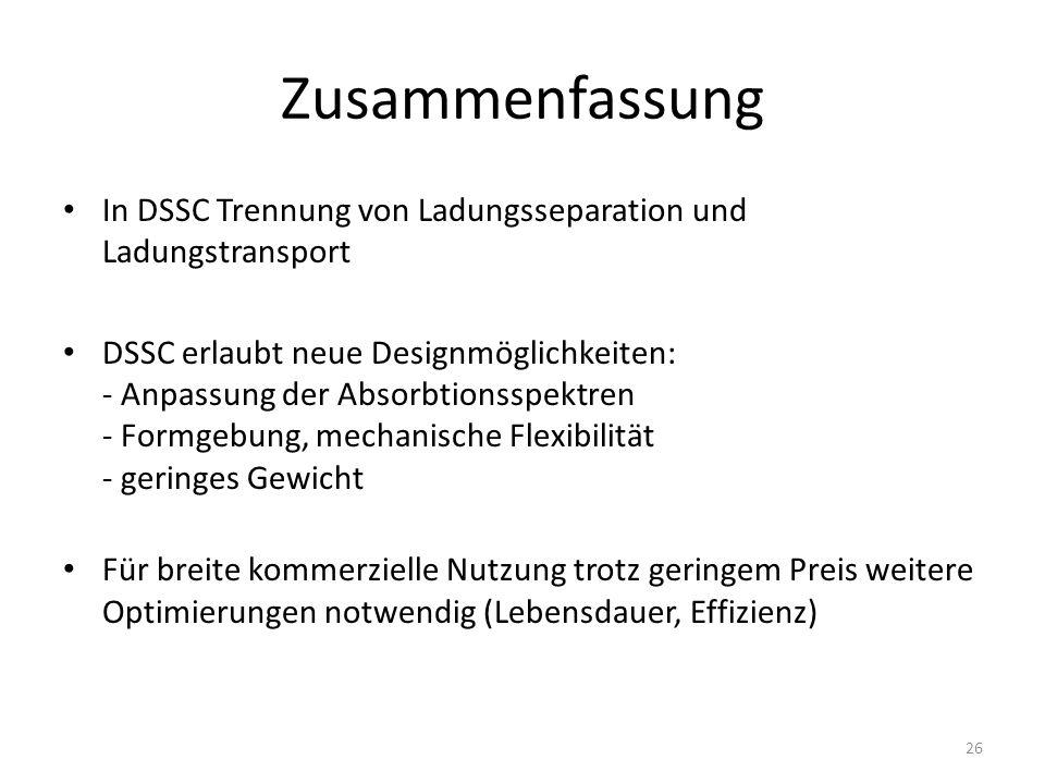 Zusammenfassung In DSSC Trennung von Ladungsseparation und Ladungstransport DSSC erlaubt neue Designmöglichkeiten: - Anpassung der Absorbtionsspektren - Formgebung, mechanische Flexibilität - geringes Gewicht Für breite kommerzielle Nutzung trotz geringem Preis weitere Optimierungen notwendig (Lebensdauer, Effizienz) 26