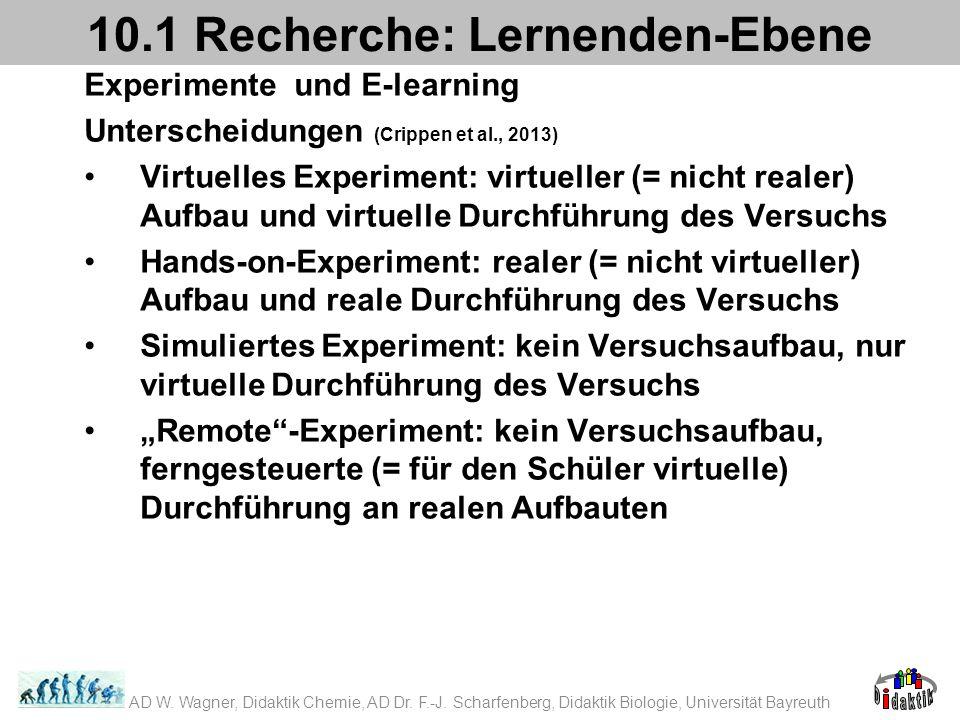 Experimente und E-learning Unterscheidungen (Crippen et al., 2013) Virtuelles Experiment: virtueller (= nicht realer) Aufbau und virtuelle Durchführung des Versuchs Hands-on-Experiment: realer (= nicht virtueller) Aufbau und reale Durchführung des Versuchs Simuliertes Experiment: kein Versuchsaufbau, nur virtuelle Durchführung des Versuchs Remote-Experiment: kein Versuchsaufbau, ferngesteuerte (= für den Schüler virtuelle) Durchführung an realen Aufbauten 10.1 Recherche: Lernenden-Ebene AD W.