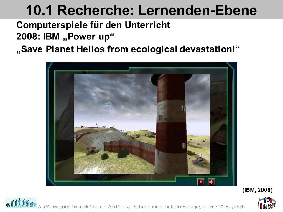 Computerspiele für den Unterricht 2008: IBM Power up Save Planet Helios from ecological devastation! 10.1 Recherche: Lernenden-Ebene (IBM, 2008) AD W.