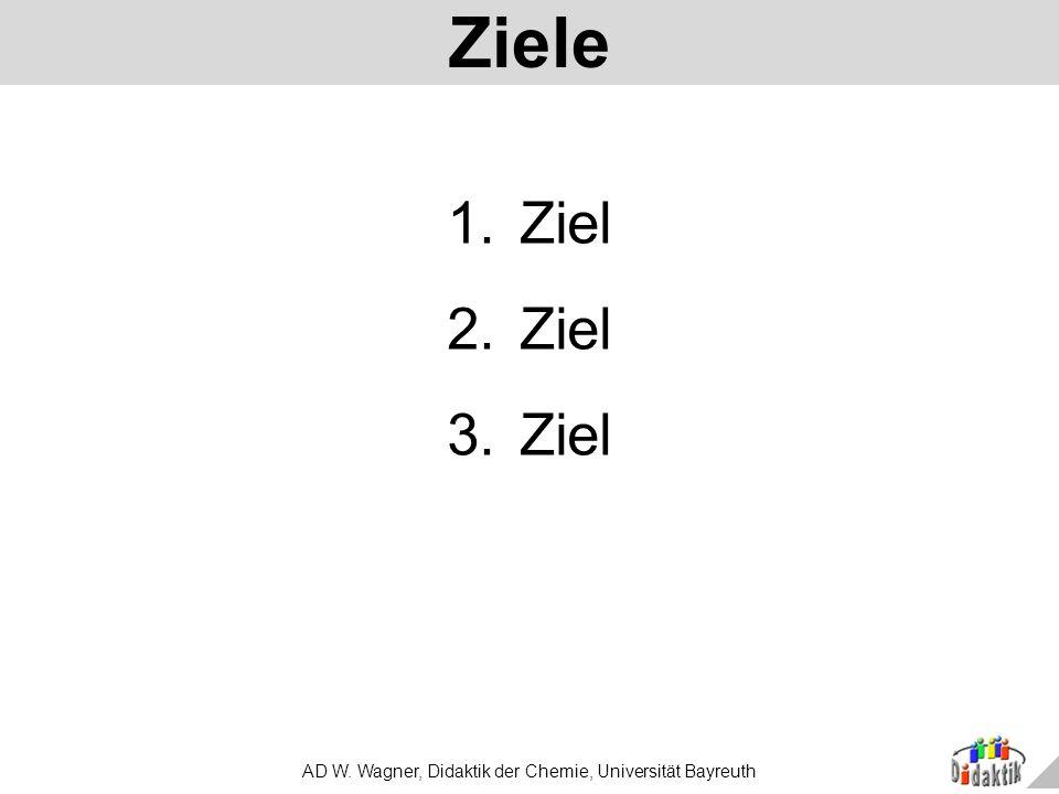 AD W. Wagner, Didaktik der Chemie, Universität Bayreuth Ziele 1.Ziel 2.Ziel 3.Ziel