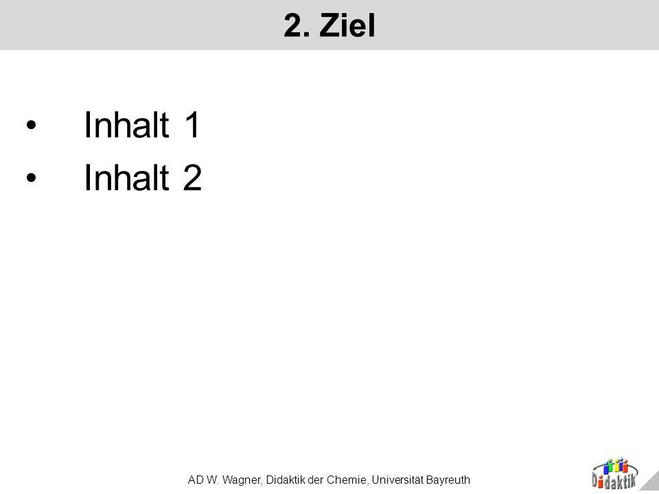 AD W. Wagner, Didaktik der Chemie, Universität Bayreuth 2. Ziel Inhalt 1 Inhalt 2