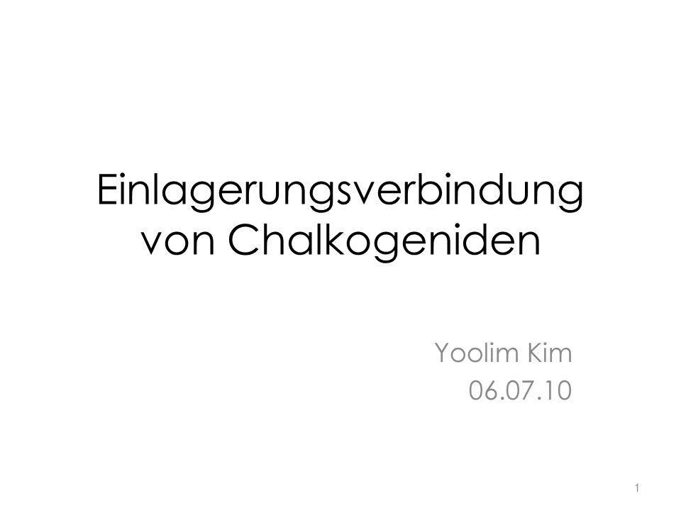 Einlagerungsverbindung von Chalkogeniden Yoolim Kim 06.07.10 1
