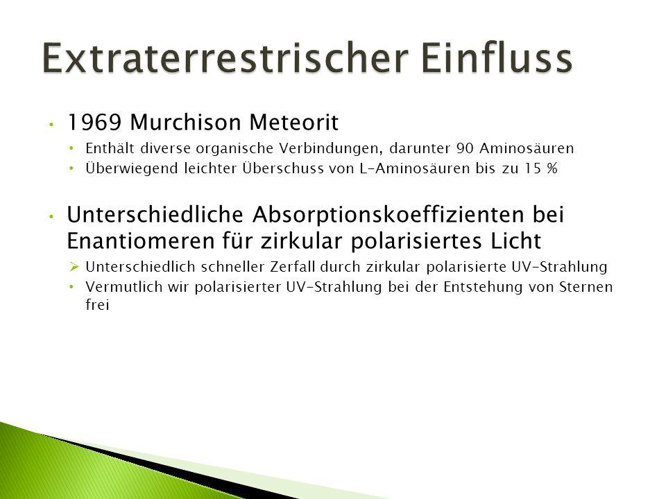1969 Murchison Meteorit Enthält diverse organische Verbindungen, darunter 90 Aminosäuren Überwiegend leichter Überschuss von L-Aminosäuren bis zu 15 %