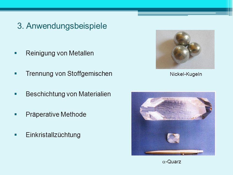 3. Anwendungsbeispiele Reinigung von Metallen Trennung von Stoffgemischen Nickel-Kugeln Beschichtung von Materialien Präperative Methode Einkristallzü