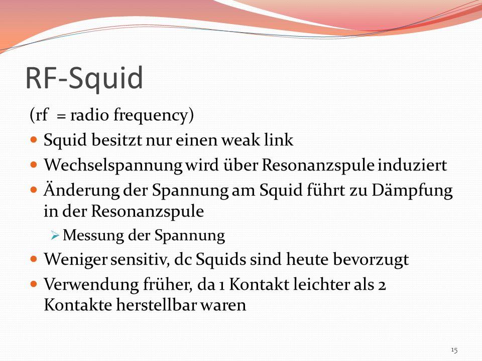 RF-Squid (rf = radio frequency) Squid besitzt nur einen weak link Wechselspannung wird über Resonanzspule induziert Änderung der Spannung am Squid füh
