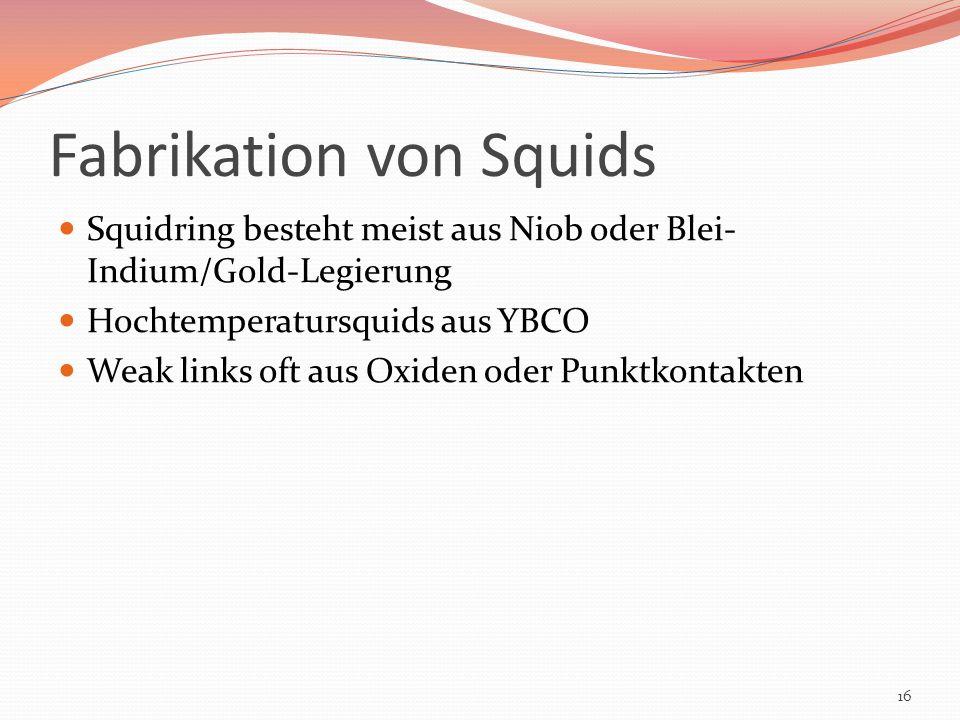Fabrikation von Squids Squidring besteht meist aus Niob oder Blei- Indium/Gold-Legierung Hochtemperatursquids aus YBCO Weak links oft aus Oxiden oder