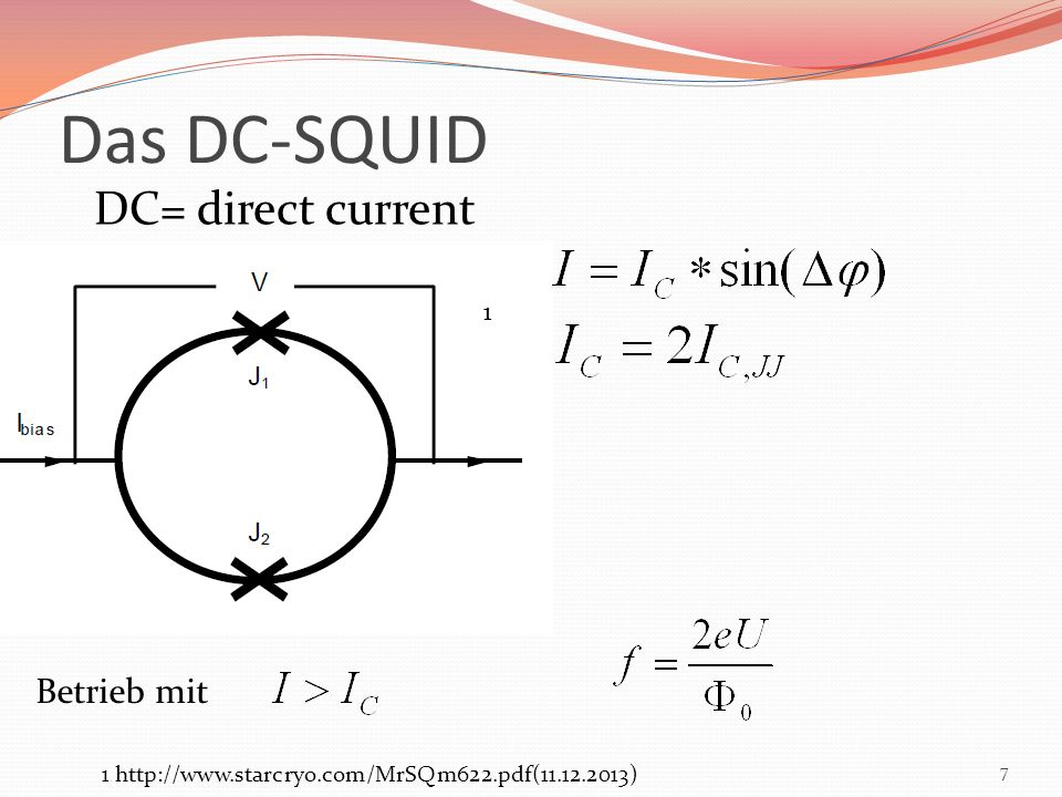 Das DC-SQUID 7 DC= direct current 1 1 http://www.starcryo.com/MrSQm622.pdf(11.12.2013) Betrieb mit