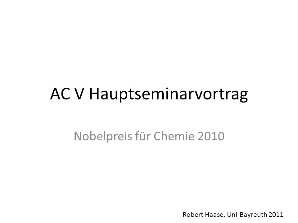 AC V Hauptseminarvortrag Nobelpreis für Chemie 2010 Robert Haase, Uni-Bayreuth 2011