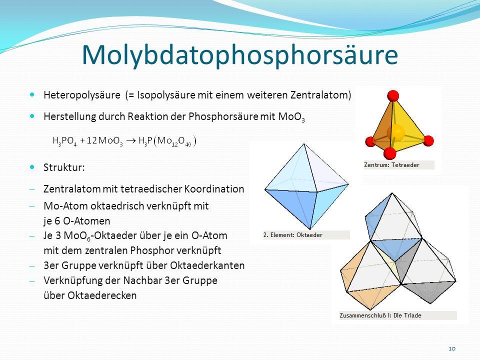 Molybdatophosphorsäure Heteropolysäure (= Isopolysäure mit einem weiteren Zentralatom) Herstellung durch Reaktion der Phosphorsäure mit MoO 3 Struktur