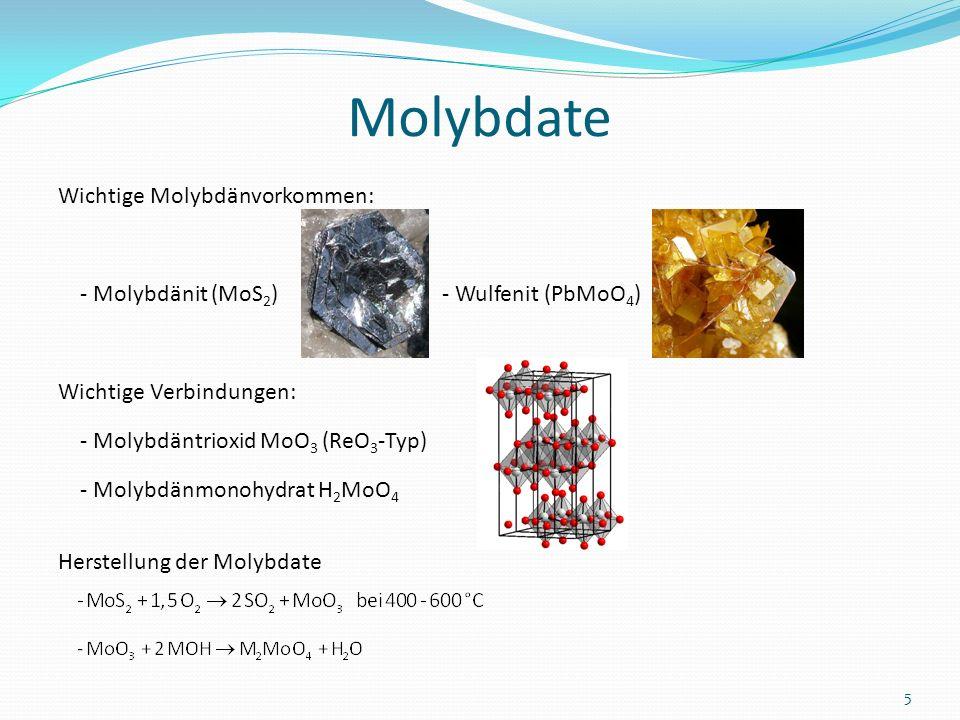 Molybdate Wichtige Molybdänvorkommen: - Molybdänit (MoS 2 ) - Wulfenit (PbMoO 4 ) Wichtige Verbindungen: - Molybdäntrioxid MoO 3 (ReO 3 -Typ) - Molybd