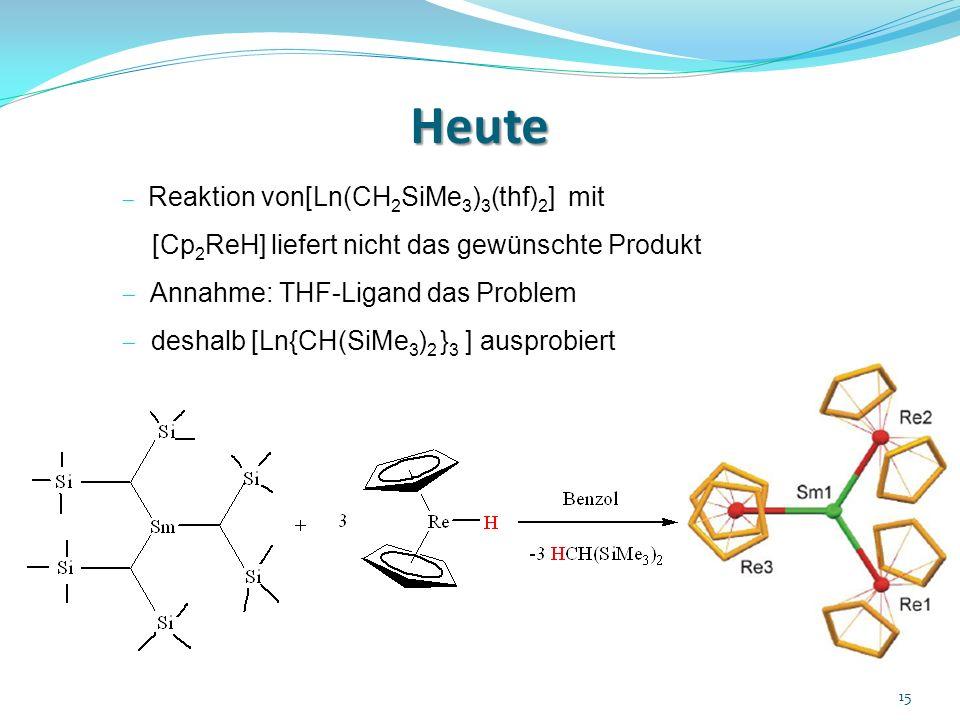 Heute 15 Reaktion von[Ln(CH 2 SiMe 3 ) 3 (thf) 2 ] mit [Cp 2 ReH] liefert nicht das gewünschte Produkt Annahme: THF-Ligand das Problem deshalb [Ln{CH(