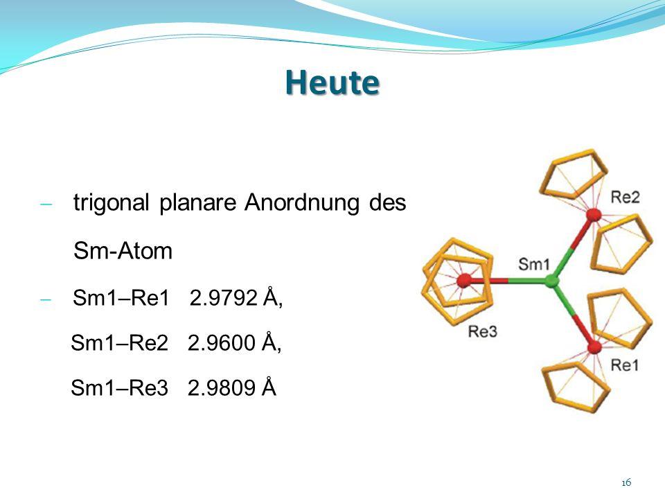 Heute trigonal planare Anordnung des Sm-Atom Sm1–Re1 2.9792 Å, Sm1–Re2 2.9600 Å, Sm1–Re3 2.9809 Å 16