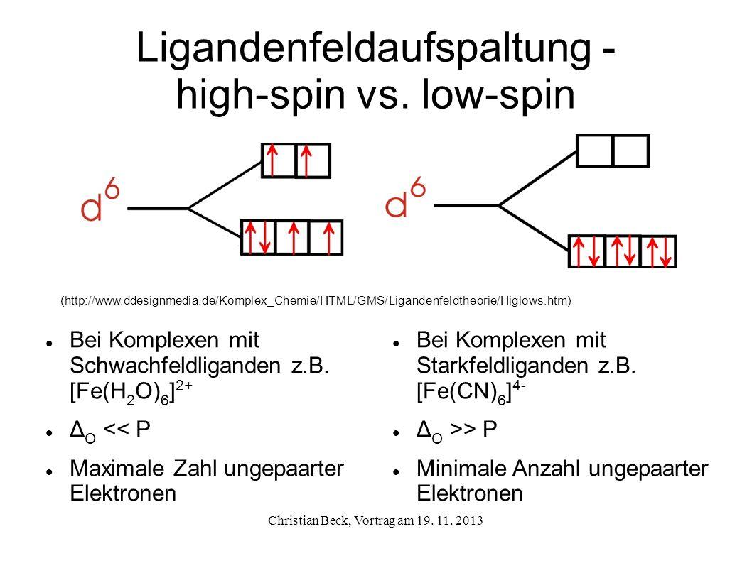 Ligandenfeldaufspaltung - high-spin vs. low-spin Bei Komplexen mit Starkfeldliganden z.B. [Fe(CN) 6 ] 4- Δ O >> P Minimale Anzahl ungepaarter Elektron