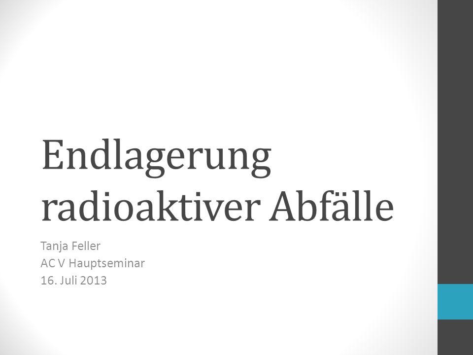 Endlagerung radioaktiver Abfälle Tanja Feller AC V Hauptseminar 16. Juli 2013