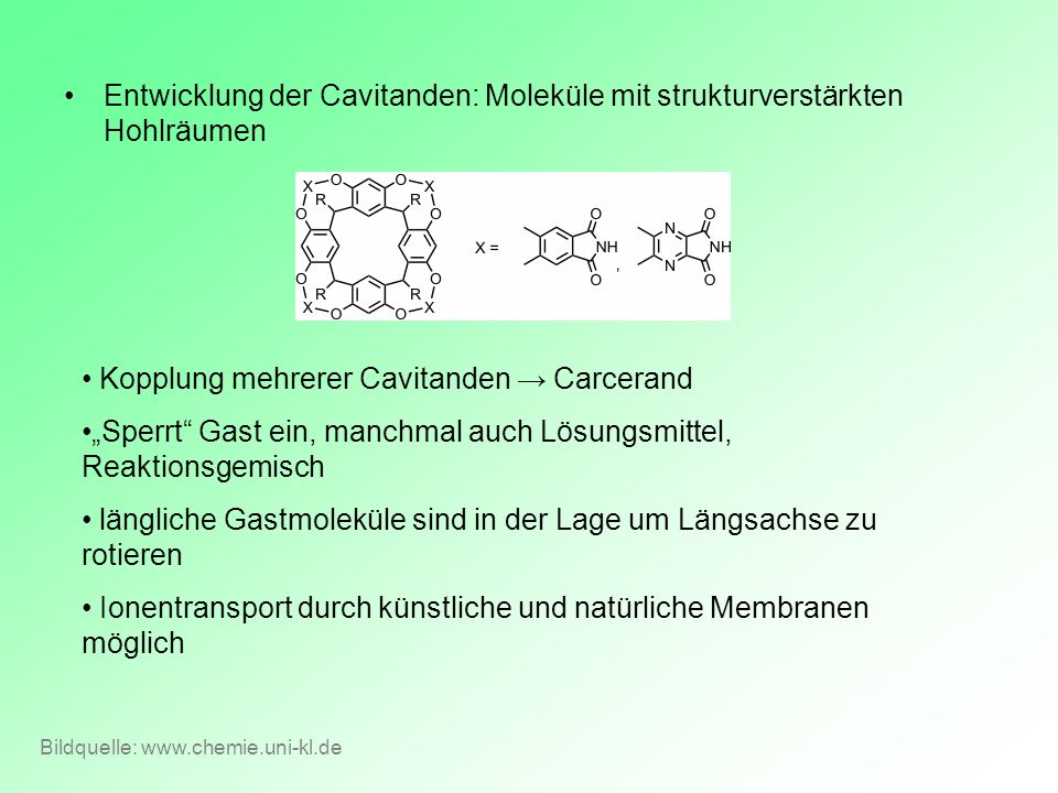 Entwicklung der Cavitanden: Moleküle mit strukturverstärkten Hohlräumen Bildquelle: www.chemie.uni-kl.de Kopplung mehrerer Cavitanden Carcerand Sperrt