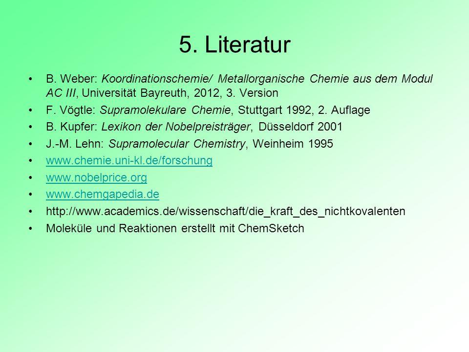 5. Literatur B. Weber: Koordinationschemie/ Metallorganische Chemie aus dem Modul AC III, Universität Bayreuth, 2012, 3. Version F. Vögtle: Supramolek
