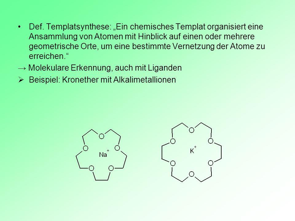 Def. Templatsynthese: Ein chemisches Templat organisiert eine Ansammlung von Atomen mit Hinblick auf einen oder mehrere geometrische Orte, um eine bes