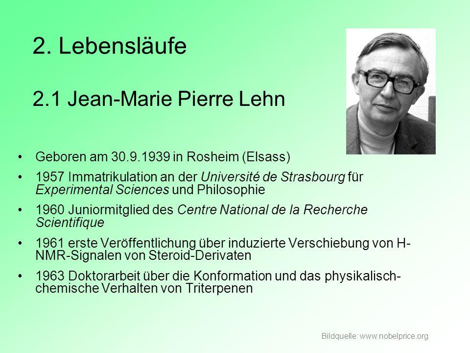 2.1 Jean-Marie Pierre Lehn Geboren am 30.9.1939 in Rosheim (Elsass) 1957 Immatrikulation an der Université de Strasbourg für Experimental Sciences und