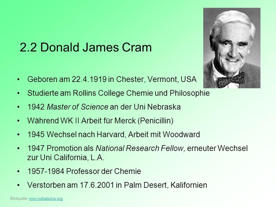 2.2 Donald James Cram Geboren am 22.4.1919 in Chester, Vermont, USA Studierte am Rollins College Chemie und Philosophie 1942 Master of Science an der
