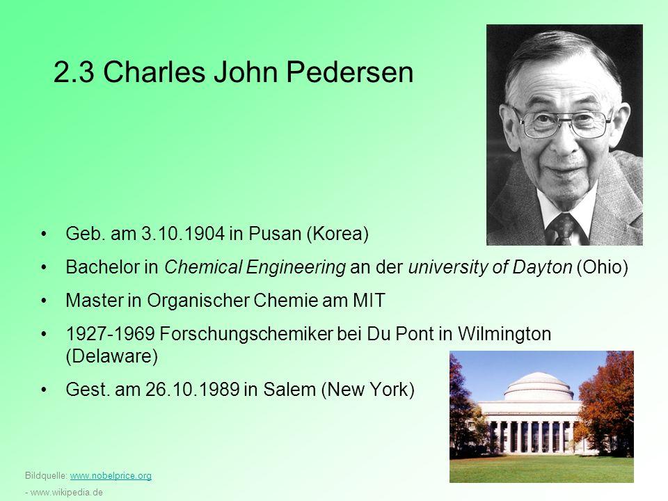 2.3 Charles John Pedersen Geb. am 3.10.1904 in Pusan (Korea) Bachelor in Chemical Engineering an der university of Dayton (Ohio) Master in Organischer