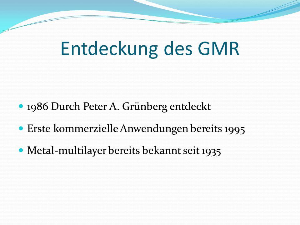 Entdeckung des GMR 1986 Durch Peter A. Grünberg entdeckt Erste kommerzielle Anwendungen bereits 1995 Metal-multilayer bereits bekannt seit 1935