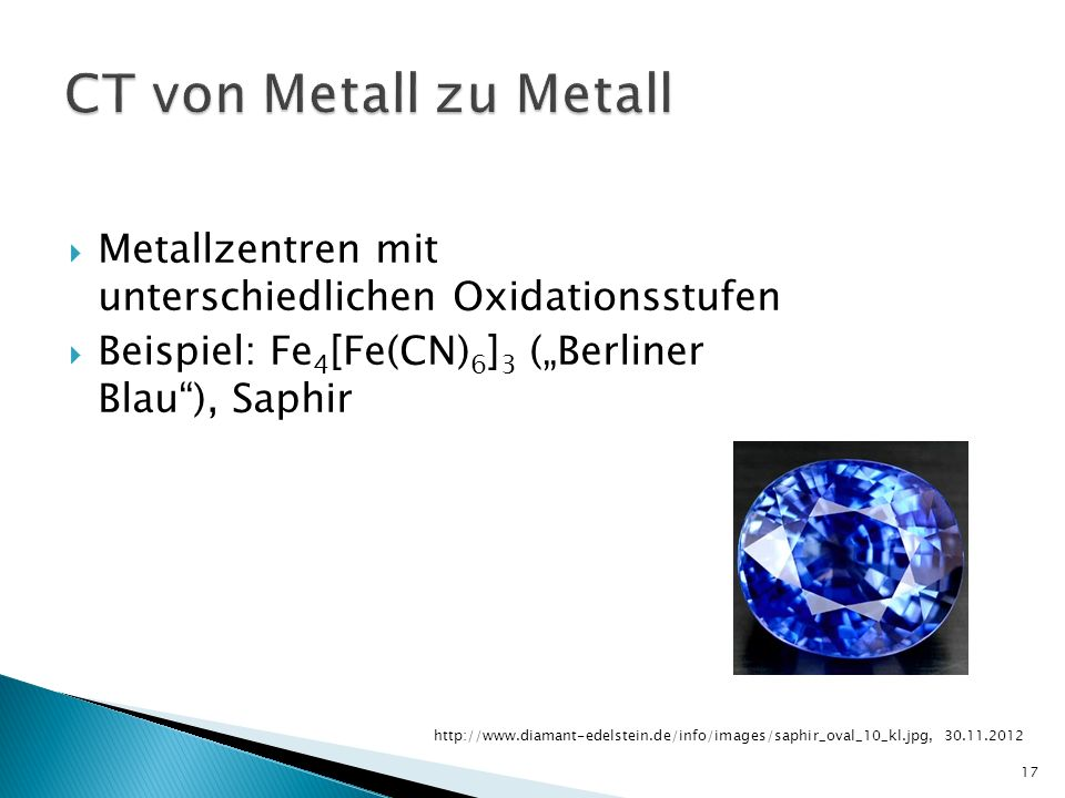 Metallzentren mit unterschiedlichen Oxidationsstufen Beispiel: Fe 4 [Fe(CN) 6 ] 3 (Berliner Blau), Saphir 17 http://www.diamant-edelstein.de/info/images/saphir_oval_10_kl.jpg, 30.11.2012