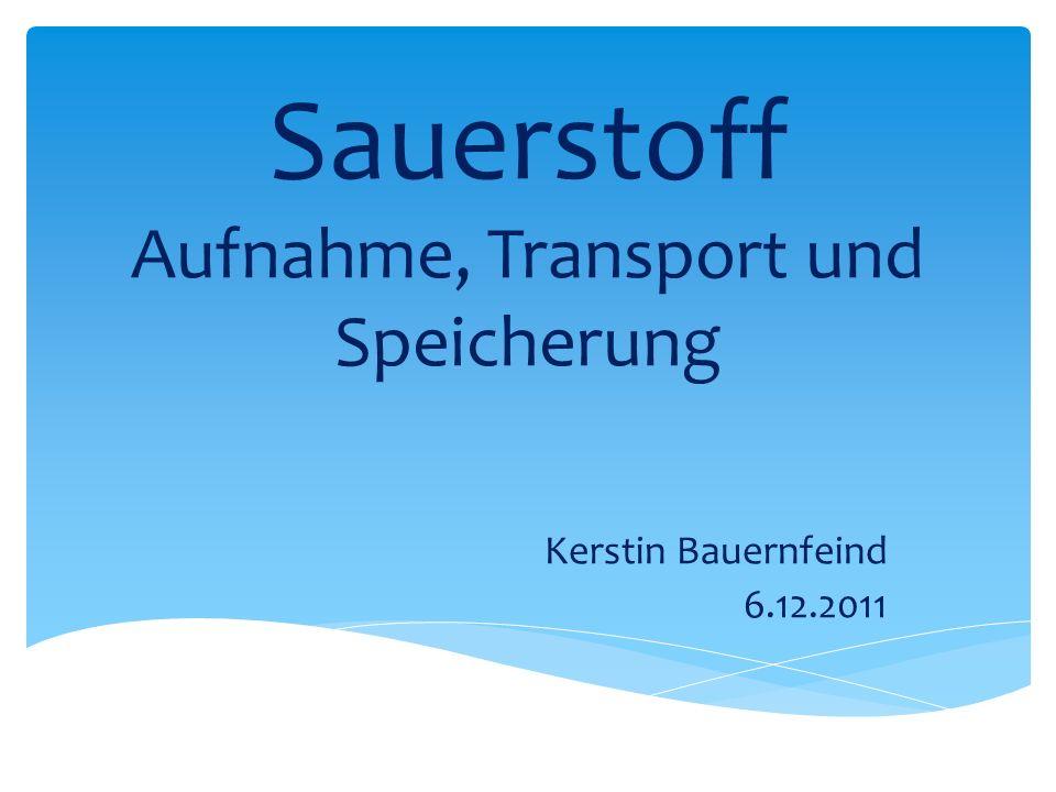 Sauerstoff Aufnahme, Transport und Speicherung Kerstin Bauernfeind 6.12.2011