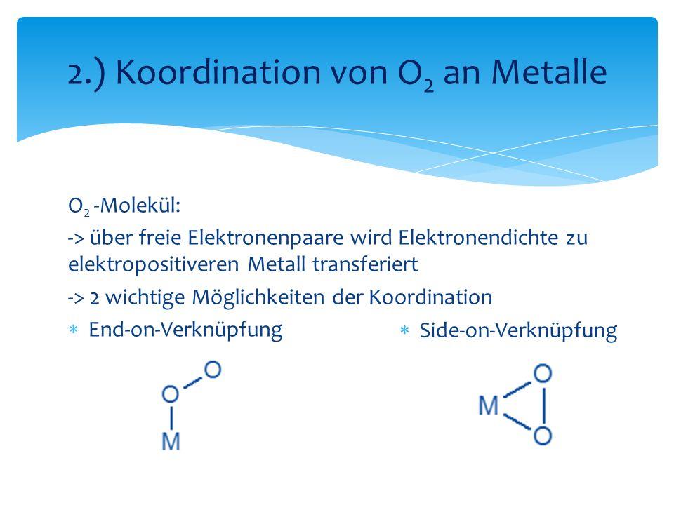 O 2 -Molekül: -> über freie Elektronenpaare wird Elektronendichte zu elektropositiveren Metall transferiert -> 2 wichtige Möglichkeiten der Koordination End-on-Verknüpfung 2.) Koordination von O 2 an Metalle Side-on-Verknüpfung