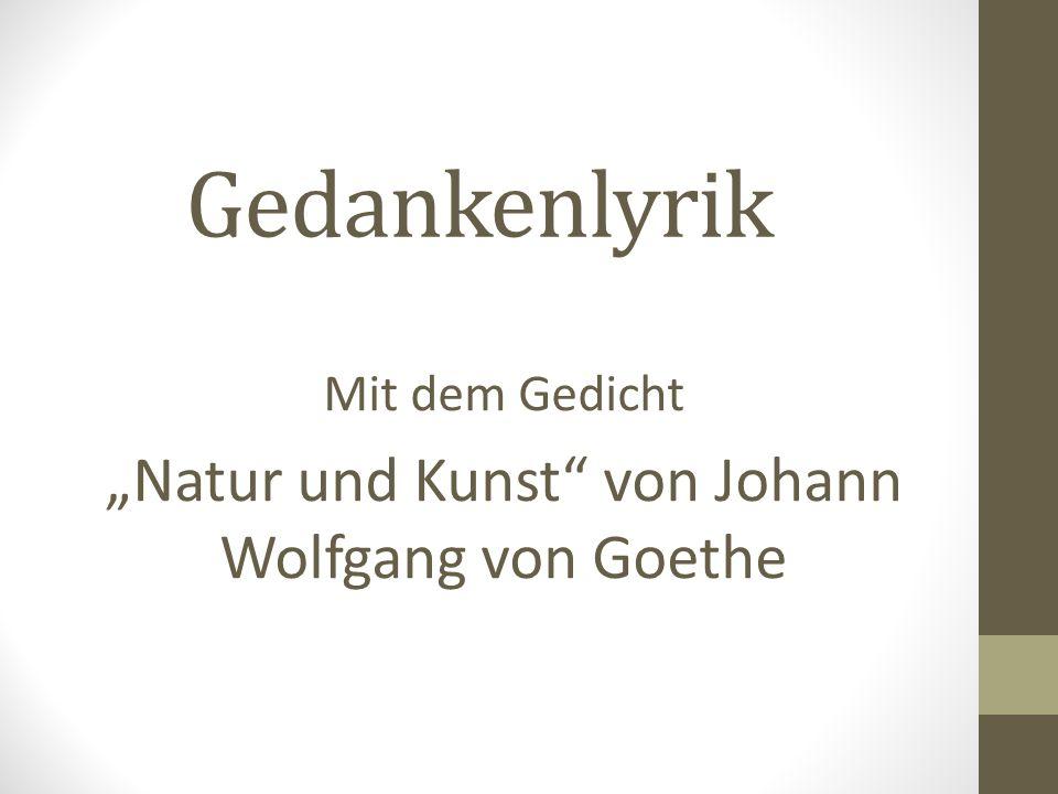 Gedankenlyrik Mit dem Gedicht Natur und Kunst von Johann Wolfgang von Goethe