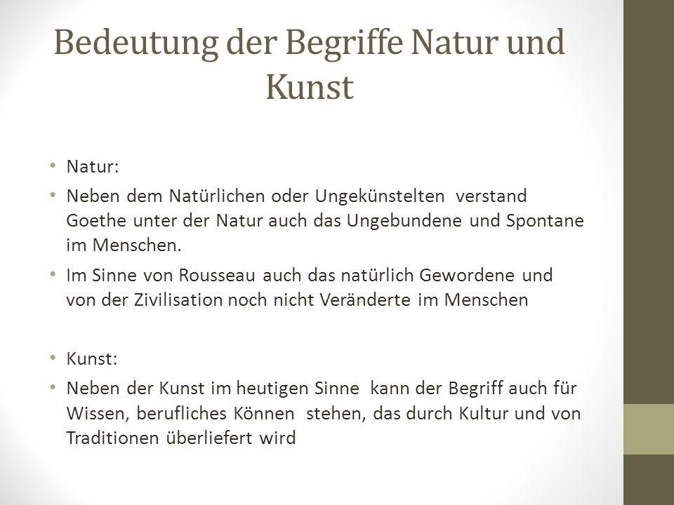 Bedeutung der Begriffe Natur und Kunst Natur: Neben dem Natürlichen oder Ungekünstelten verstand Goethe unter der Natur auch das Ungebundene und Spont