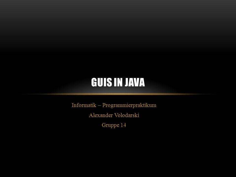 Informatik – Programmierpraktikum Alexander Volodarski Gruppe 14 GUIS IN JAVA