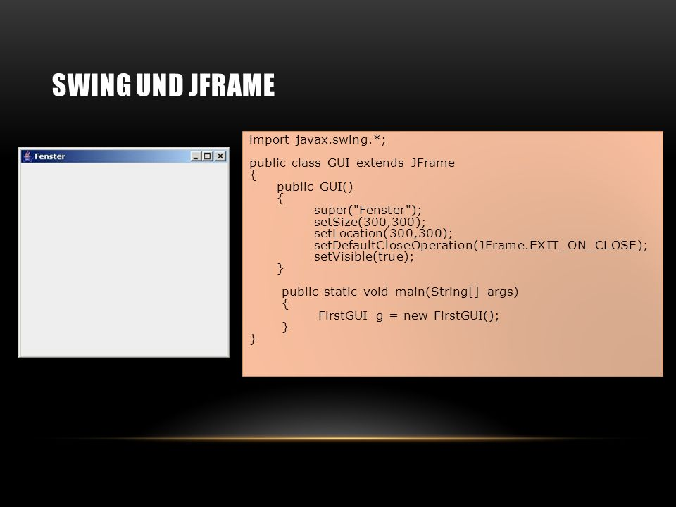 SWING UND JFRAME import javax.swing.*; public class GUI extends JFrame { public GUI() { super( Fenster ); setSize(300,300); setLocation(300,300); setDefaultCloseOperation(JFrame.EXIT_ON_CLOSE); setVisible(true); } public static void main(String[] args) { FirstGUI g = new FirstGUI(); } }