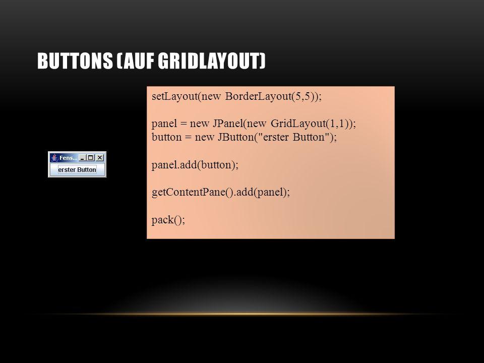 GRIDLAYOUT Damit erstellt man ein Gridlayout: new GridLayout(int Zeilen, int Spalten);