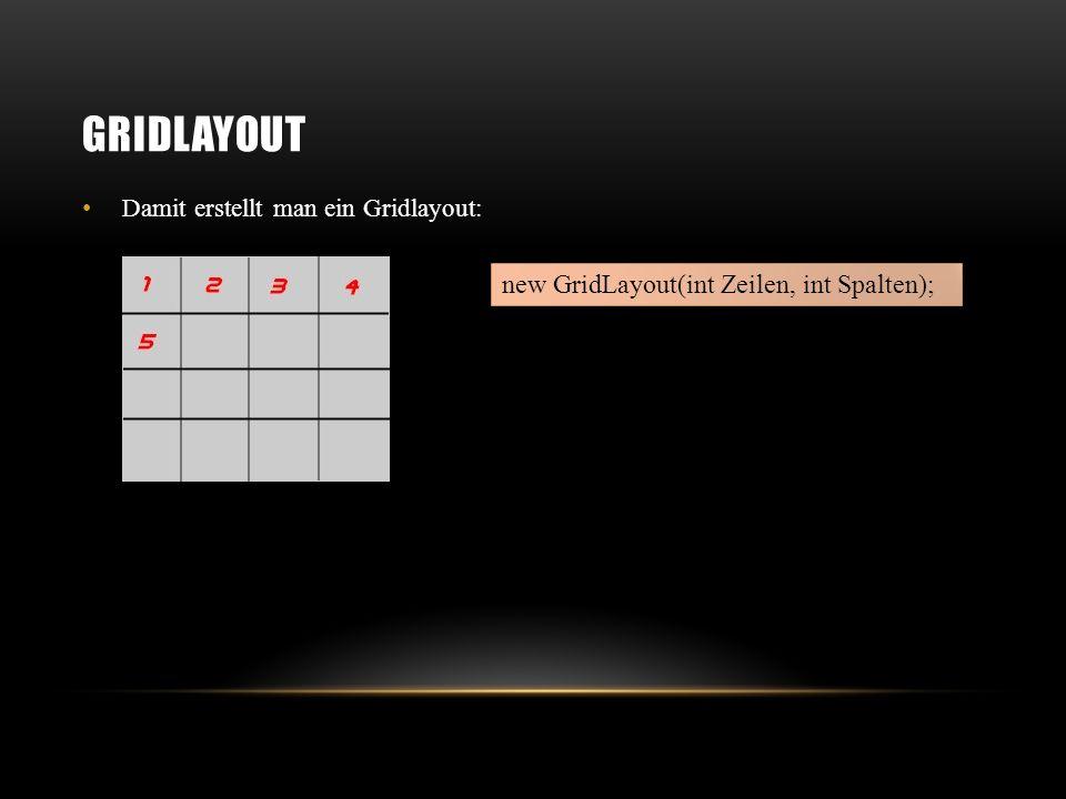 BORDERLAYOUT Damit erstellt man ein Borderlayout: Per default wird ein Panel in der Mitte positioniert new BorderLayout(int horAbstand, int verAbstand); panel.add(BorderLayout.EAST, button); panel.add(button);