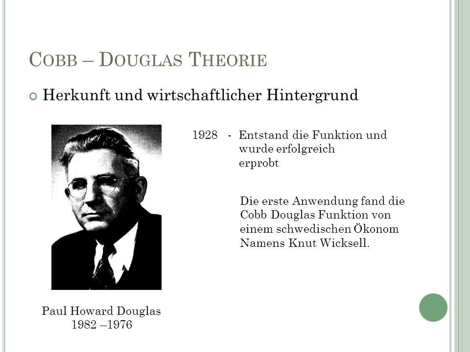 C OBB – D OUGLAS T HEORIE Herkunft und wirtschaftlicher Hintergrund Paul Howard Douglas 1982 –1976 1928 - Entstand die Funktion und wurde erfolgreich erprobt Die erste Anwendung fand die Cobb Douglas Funktion von einem schwedischen Ökonom Namens Knut Wicksell.