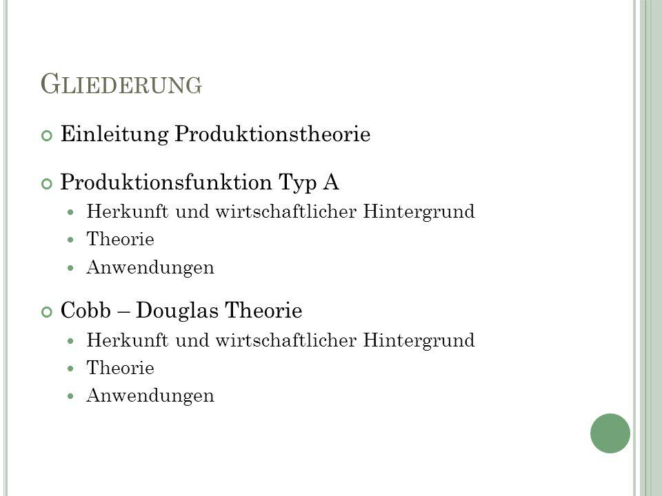 G LIEDERUNG Einleitung Produktionstheorie Produktionsfunktion Typ A Herkunft und wirtschaftlicher Hintergrund Theorie Anwendungen Cobb – Douglas Theorie Herkunft und wirtschaftlicher Hintergrund Theorie Anwendungen