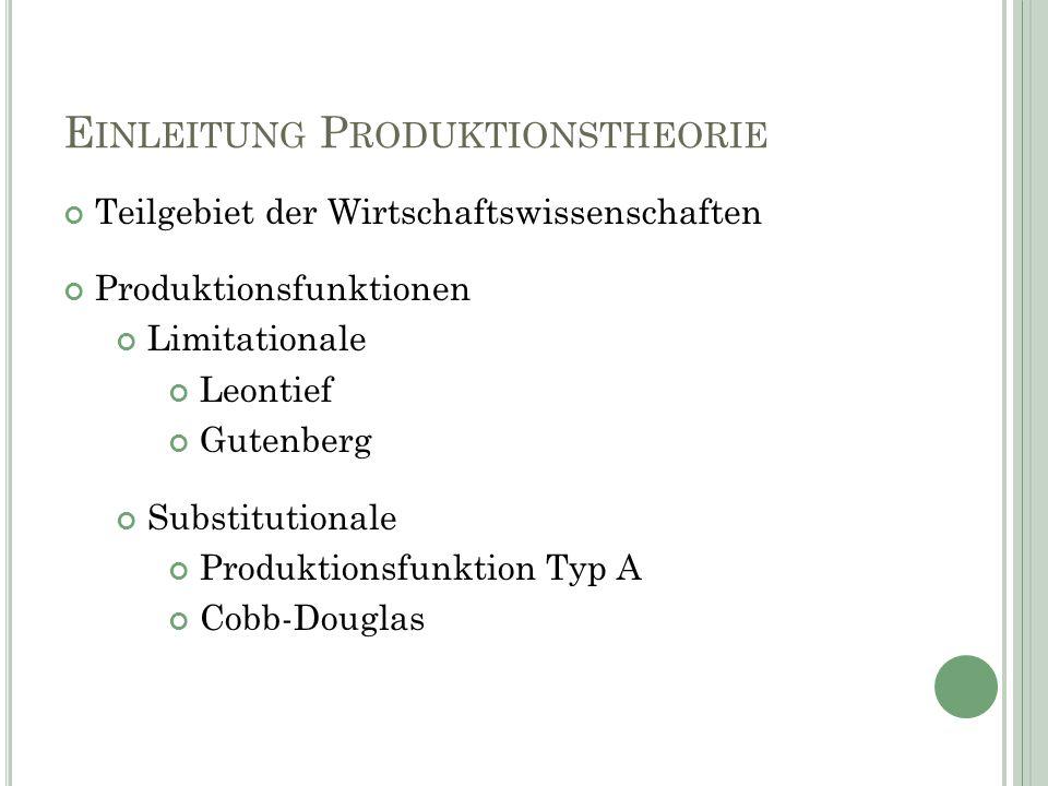 E INLEITUNG P RODUKTIONSTHEORIE Teilgebiet der Wirtschaftswissenschaften Produktionsfunktionen Limitationale Leontief Gutenberg Substitutionale Produktionsfunktion Typ A Cobb-Douglas