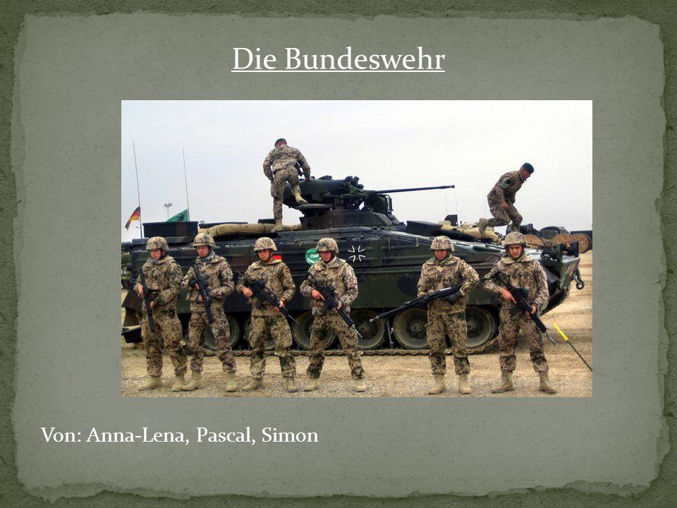 Von: Anna-Lena, Pascal, Simon Die Bundeswehr