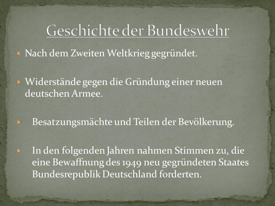 Nach dem Zweiten Weltkrieg gegründet. Widerstände gegen die Gründung einer neuen deutschen Armee. Besatzungsmächte und Teilen der Bevölkerung. In den
