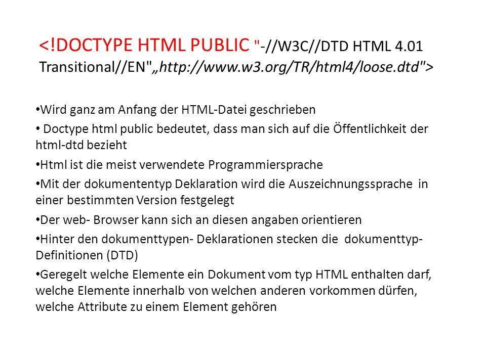 Wird ganz am Anfang der HTML-Datei geschrieben Doctype html public bedeutet, dass man sich auf die Öffentlichkeit der html-dtd bezieht Html ist die meist verwendete Programmiersprache Mit der dokumententyp Deklaration wird die Auszeichnungssprache in einer bestimmten Version festgelegt Der web- Browser kann sich an diesen angaben orientieren Hinter den dokumenttypen- Deklarationen stecken die dokumenttyp- Definitionen (DTD) Geregelt welche Elemente ein Dokument vom typ HTML enthalten darf, welche Elemente innerhalb von welchen anderen vorkommen dürfen, welche Attribute zu einem Element gehören