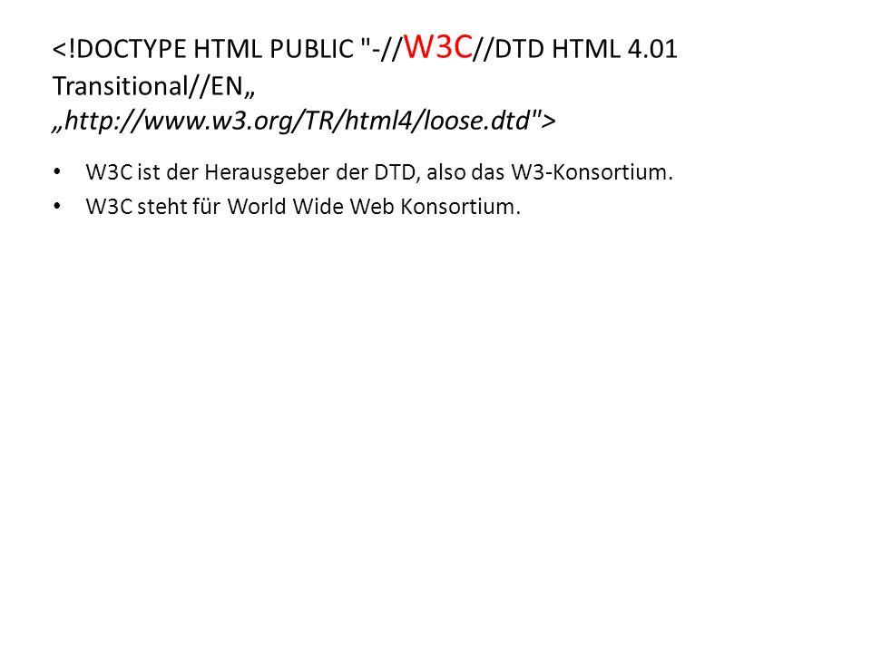 W3C ist der Herausgeber der DTD, also das W3-Konsortium. W3C steht für World Wide Web Konsortium.