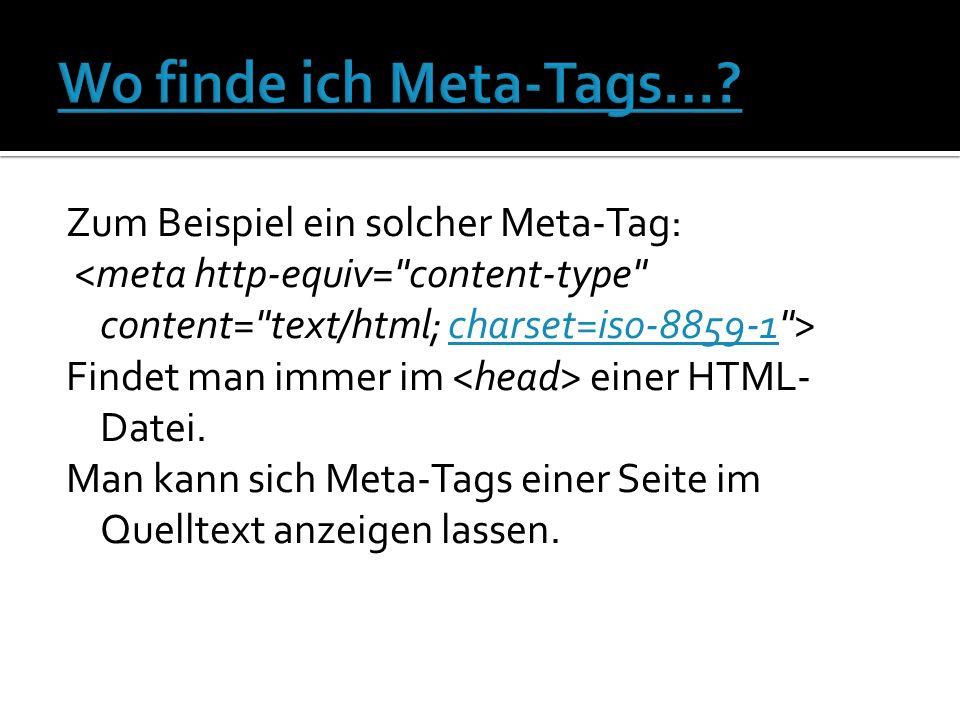 Zum Beispiel ein solcher Meta-Tag: charset=iso-8859-1 Findet man immer im einer HTML- Datei.