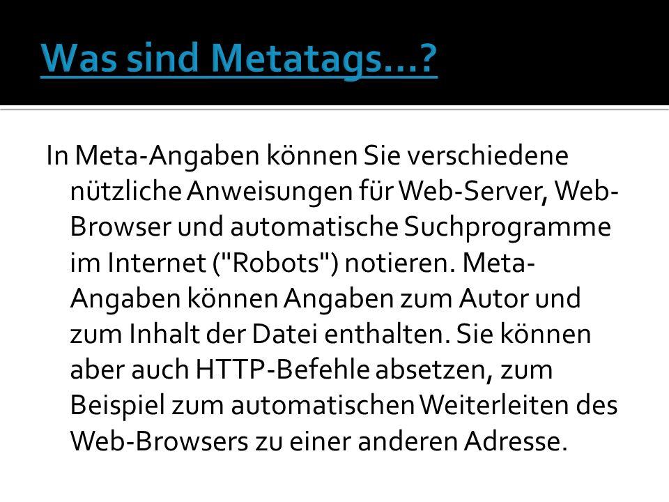In Meta-Angaben können Sie verschiedene nützliche Anweisungen für Web-Server, Web- Browser und automatische Suchprogramme im Internet ( Robots ) notieren.