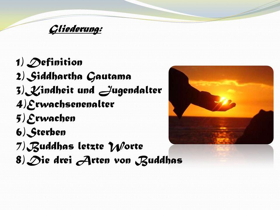 1)Definition 2)Siddhartha Gautama 3)Kindheit und Jugendalter 4)Erwachsenenalter 5)Erwachen 6)Sterben 7)Buddhas letzte Worte 8)Die drei Arten von Buddh