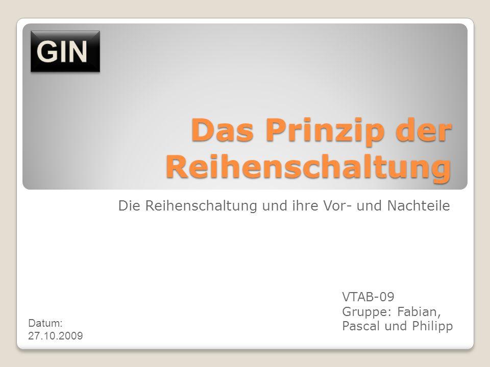 Das Prinzip der Reihenschaltung Die Reihenschaltung und ihre Vor- und Nachteile VTAB-09 Gruppe: Fabian, Pascal und Philipp Datum: 27.10.2009