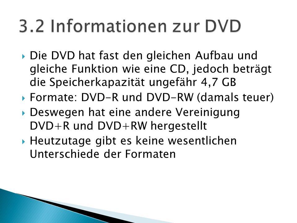 Die DVD hat fast den gleichen Aufbau und gleiche Funktion wie eine CD, jedoch beträgt die Speicherkapazität ungefähr 4,7 GB Formate: DVD-R und DVD-RW