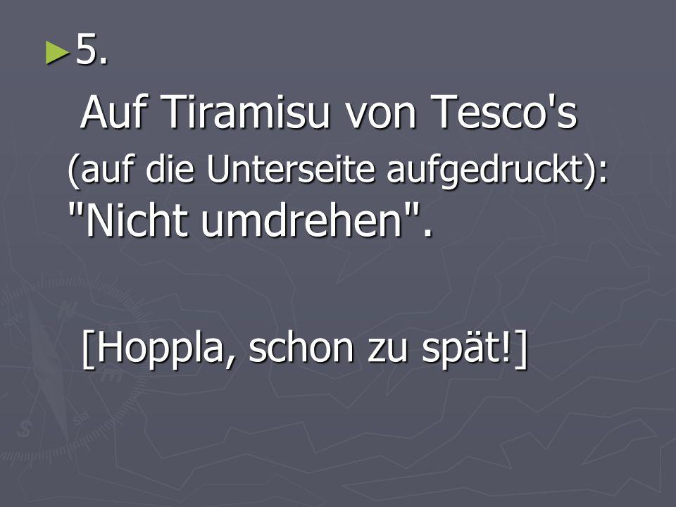 5. 5. Auf Tiramisu von Tesco s (auf die Unterseite aufgedruckt): Nicht umdrehen .