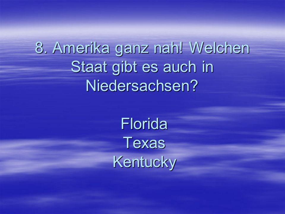 8. Amerika ganz nah! Welchen Staat gibt es auch in Niedersachsen? Florida Texas Kentucky