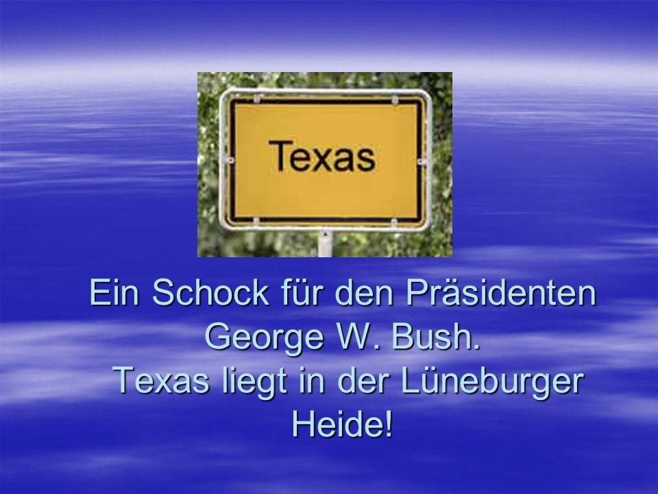 Ein Schock für den Präsidenten George W. Bush. Texas liegt in der Lüneburger Heide!